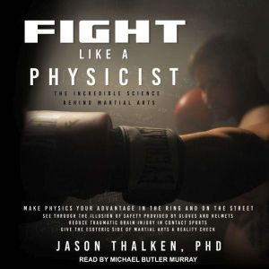 Fight Like a Physicist The Incredible Science Behind Martial Arts, PhD Thalken