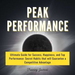 Peak Performance: Ultimate Guide for Success, Happiness, and Top Performance: Secret Habits that Will Guarantee a Competitive Advantage, Training Journal