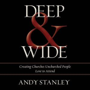 Deep and   Wide Creating Churches Unchurched People Love to Attend, Andy Stanley