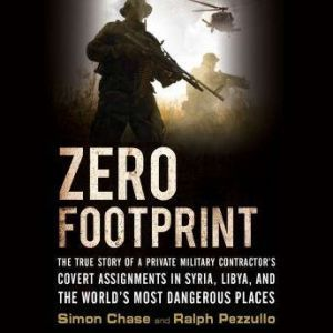 Zero Footprint The True Story of a Private Military Contractor¿s Covert Assignments in Syria, Libya, And the World¿s Most Dangerous Places, Simon Chase