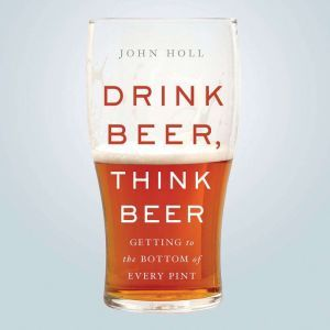 Drink Beer, Think Beer Getting to the Bottom of Every Pint, John Holl