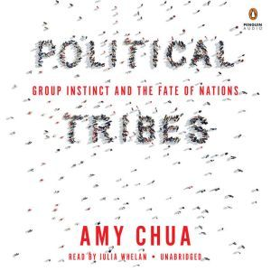 Political Tribes Group Instinct and the Fate of Nations, Amy Chua
