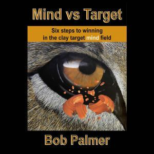 Mind vs Target Six steps to winning in the clay target mind field, Bob Palmer