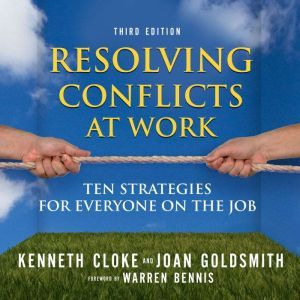 Resolving Conflicts at Work: Ten Strategies for Everyone on the Job, Kenneth Cloke