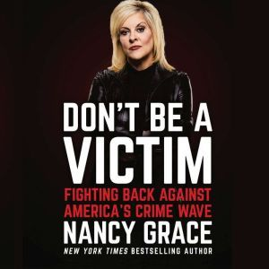 Don't Be a Victim: Fighting Back Against America's Crime Wave, Nancy Grace