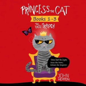 Princess the Cat: The First Trilogy, Books 1-3 Versus Snarl the Coyote, Saves the Farm, Defeats the Emperor, John Heaton