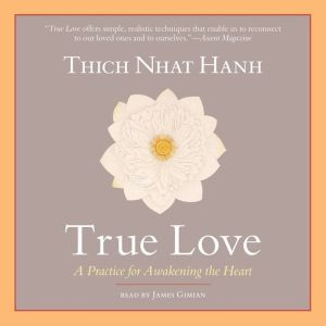 True Love A Practice for Awakening the Heart, Thich Nhat Hanh