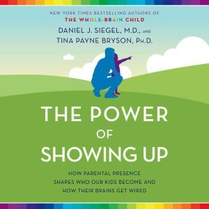 The Power of Showing Up How Parental Presence Shapes Who Our Kids Become and How Their Brains Get Wired, Daniel J. Siegel