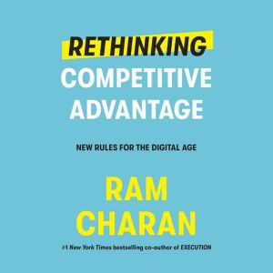 Rethinking Competitive Advantage: New Rules for the Digital Age, Ram Charan