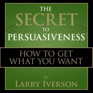 The Secret to Persuasiveness: How to Get What You Want, Dr. Larry Iverson