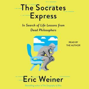 The Socrates Express In Search of Life Lessons from Dead Philosophers, Eric Weiner