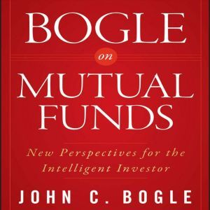 Bogle on Mutual Funds New Perspectives For The Intelligent Investor, John C. Bogle