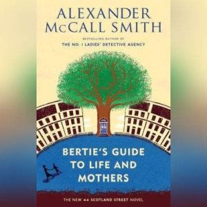 Bertie's Guide to Life and Mothers: A 44 Scotland Street Novel, Alexander McCall Smith
