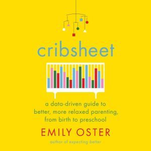 Cribsheet: A Data-Driven Guide to Better, More Relaxed Parenting, from Birth to Preschool, Emily Oster