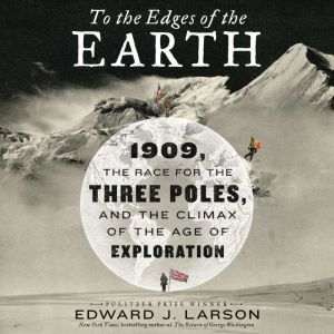 To the Edges of the Earth: 1909, the Race for the Three Poles, and the Climax of the Age of Exploration, Edward J. Larson