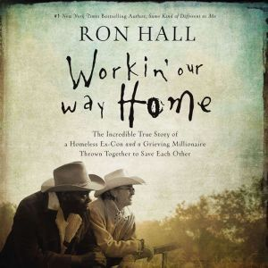 Workin' Our Way Home: The Incredible True Story of a Homeless Ex-Con and a Grieving Millionaire Thrown Together to Save Each Other, Ron Hall