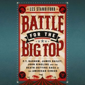Battle for the Big Top: P.T. Barnum, James Bailey, John Ringling, and the Death-Defying Saga of the American Circus, Les Standiford