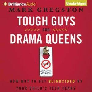 Tough Guys and Drama Queens: How Not to Get Blindsided by Your Child's Teen Years, Mark L. Gregston
