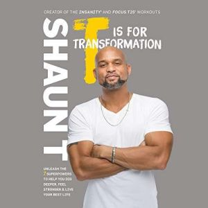 T Is for Transformation A 7-Step Program for Digging Deeper, Feeling Stronger, and Living Smarter, Shaun T