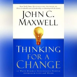 Thinking for a Change: 11 Ways Highly Successful People Approach Life and Work, John C. Maxwell