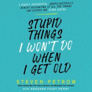 Stupid Things I Won't Do When I Get Old A Highly Judgmental, Unapologetically Honest Accounting of All the Things Our Elders Are Doing Wrong, Steven Petrow
