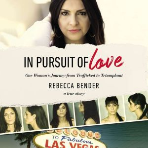 In Pursuit of Love One Woman's Journey from Trafficked to Triumphant, Rebecca Bender