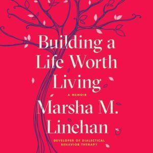Building a Life Worth Living: A Memoir, Marsha M. Linehan