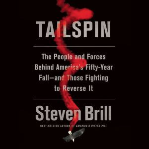Tailspin The People and Forces Behind America's Fifty-Year Fall--and Those Fighting to Reverse It, Steven Brill