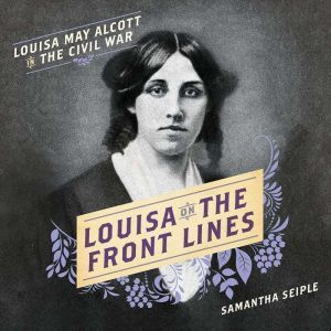 Louisa on the Front Lines: Louisa May Alcott in the Civil War, Samantha Seiple