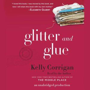 Glitter and Glue A Memoir, Kelly Corrigan