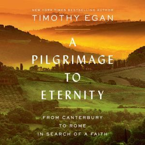 A Pilgrimage to Eternity From Canterbury to Rome in Search of a Faith, Timothy Egan