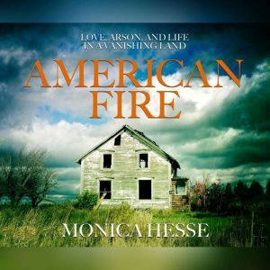 American Fire Love, Arson, and Life in a Vanishing Land, Monica Hesse