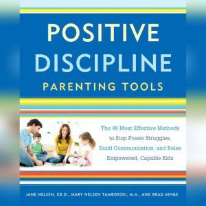 Positive Discipline Parenting Tools The 49 Most Effective Methods to Stop Power Struggles, Build Communication, and Raise Empowered, Capable Kids, Jane Nelsen, Ed.D.