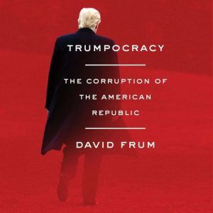Trumpocracy The Corruption of the American Republic, David Frum