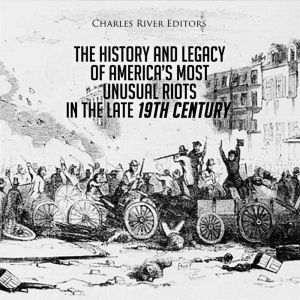 The History and Legacy of America's Most Unusual Riots in the Late 19th Century, Charles River Editors