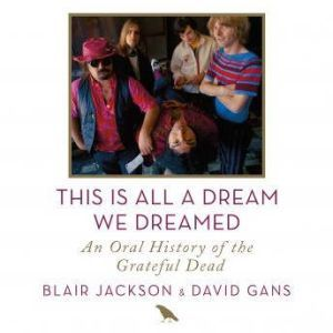 This Is All a Dream We Dreamed An Oral History of the Grateful Dead, Blair Jackson