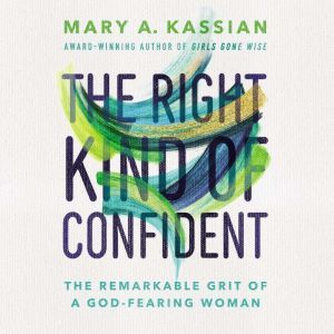 The Right Kind of Confident: The Remarkable Grit of a God-Fearing Woman, Mary A. Kassian