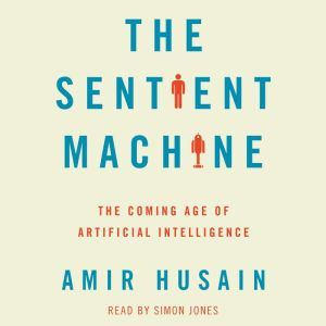 The Sentient Machine The Coming Age of Artificial Intelligence, Amir Husain