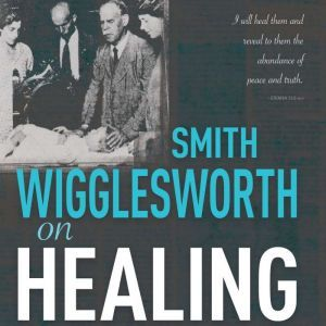 Smith Wigglesworth on Healing, Smith Wigglesworth