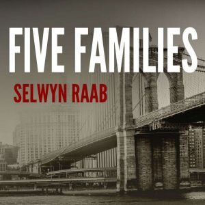Five Families The Rise, Decline, and Resurgence of America's Most Powerful Mafia Empires, Selwyn Raab