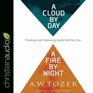 Cloud by Day, a Fire by Night: Finding and Following God's Will for You, A.W. Tozer