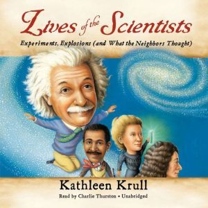 Lives of the Scientists: Experiments, Explosions (and What the Neighbors Thought), Kathleen Krull