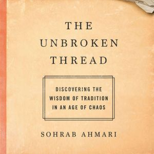 The Unbroken Thread: Discovering the Wisdom of Tradition in an Age of Chaos, Sohrab Ahmari