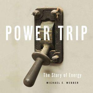 Power Trip: The Story of Energy, Michael E. Webber