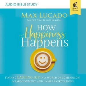 How Happiness Happens: Audio Bible Studies: Finding Lasting Joy in a World of Comparison, Disappointment, and Unmet Expectations, Max Lucado