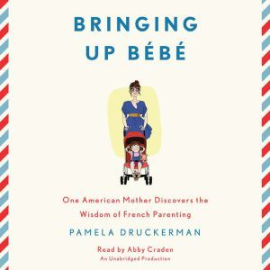Bringing Up Bebe One American Mother Discovers the Wisdom of French Parenting, Pamela Druckerman