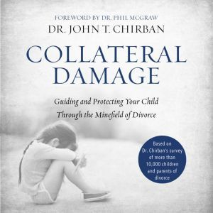 Collateral Damage: Guiding and Protecting Your Child Through the Minefield of Divorce, Dr. John Chirban