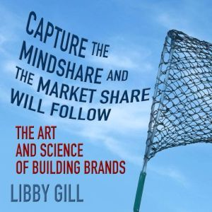 Capture the Mindshare and the Market Share Will Follow The Art and Science of Building Brands, Author