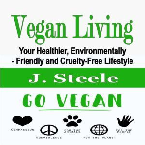 Vegan Living: Your Healthier, Environmentally- Friendly and Cruelty-Free Lifestyle, J. Steele
