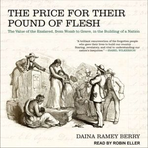 The Price for Their Pound of Flesh: The Value of the Enslaved, from Womb to Grave, in the Building of a Nation, Daina Ramey Berry